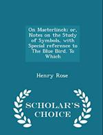 On Maeterlinck; or, Notes on the Study of Symbols, with Special reference to The Blue Bird. To Which - Scholar's Choice Edition