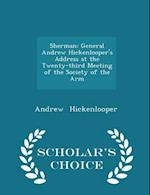 Sherman: General Andrew Hickenlooper's Address at the Twenty-third Meeting of the Society of the Arm - Scholar's Choice Edition af Andrew Hickenlooper