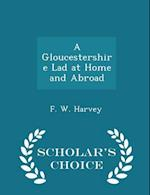 A Gloucestershire Lad at Home and Abroad - Scholar's Choice Edition