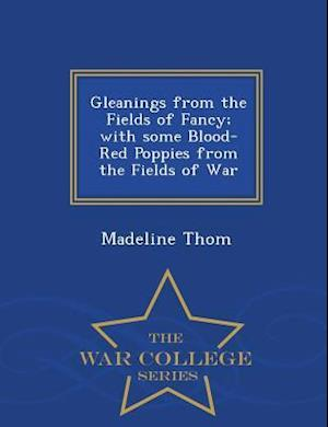 Gleanings from the Fields of Fancy; With Some Blood-Red Poppies from the Fields of War - War College Series