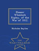 Eleazer Wheelock Ripley, of the War of 1812. - War College Series
