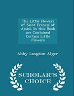 The Little Flowers of Saint Francis of Assisi. In this Book are Contained Certain Little Flowers - Scholar's Choice Edition