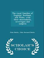 The royal families of England, Scotland, and Wales, with their descendants, sovereigns and subjects - Scholar's Choice Edition af John Bernard Burke, John Burke