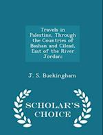 Travels in Palestine, Through the Countries of Bashan and Cilead, East of the River Jordan; - Scholar's Choice Edition