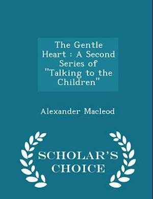 "The Gentle Heart : A Second Series of ""Talking to the Children"" - Scholar's Choice Edition"