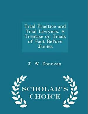 Trial Practice and Trial Lawyers. A Treatise on Trials of Fact Before Juries - Scholar's Choice Edition