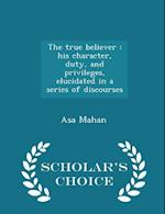The true believer : his character, duty, and privileges, elucidated in a series of discourses - Scholar's Choice Edition