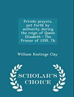 Private prayers, put forth by authority during the reign of Queen Elizabeth : The Primer of 1559, Th - Scholar's Choice Edition af William Keatinge Clay