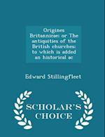 Origines Britannicae; Or the Antiquities of the British Churches; To Which Is Added an Historical AC - Scholar's Choice Edition af Edward Stillingfleet