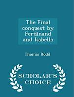 The Final conquest by Ferdinand and Isabella - Scholar's Choice Edition