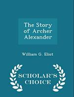 The Story of Archer Alexander - Scholar's Choice Edition af William G. Eliot