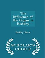 The Influence of the Organ in History - Scholar's Choice Edition