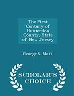 The First Century of Hunterdon County, State of New Jersey - Scholar's Choice Edition af George S. Mott