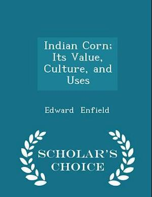 Indian Corn; Its Value, Culture, and Uses - Scholar's Choice Edition