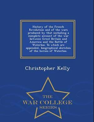 History of the French Revolution and of the Wars Produced by That Including a Complete Account of the War Between Great Britain and America; And the B