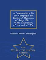 A Commentary On the Campaign and Battle of Manassas, of July 1861...: With a Summary of the Art of War - War College Series af Gustave Toutant Beauregard