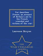 For Dauntless France, an Account of Britain's Aid to the French Wounded and Victims of the War; - War College Series af Laurence Binyon