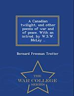 A Canadian twilight, and other poems of war and of peace. With an introd. by W.S.W. McLay .. - War College Series af Bernard Freeman Trotter