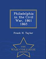 Philadelphia in the Civil War, 1861 1865 - War College Series af Frank H. Taylor