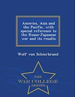 America, Asia and the Pacific, with Special Reference to the Russo-Japanese War and Its Results - War College Series af Wolf Von Schierbrand