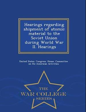 Hearings regarding shipment of atomic material to the Soviet Union during World War II. Hearings - War College Series
