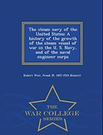 The steam navy of the United States; A history of the growth of the steam vessel of war in the U. S. Navy, and of the naval engineer corps - War Coll af Robert Weir, Frank M. Bennett