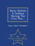 Party Politics in Indiana During the Civil War... - War College Series