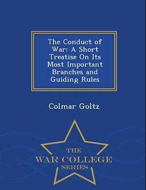 The Conduct of War: A Short Treatise On Its Most Important Branches and Guiding Rules - War College Series