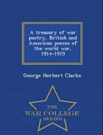 A Treasury of War Poetry, British and American Poems of the World War, 1914-1919 - War College Series af George Herbert Clarke
