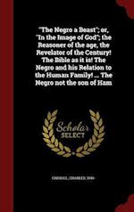 """""""The Negro a Beast""""; or, """"In the Image of God""""; the Reasoner of the age, the Revelator of the Century! The Bible as it is! The Negro and his Relation"""