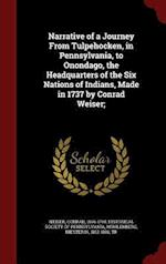 Narrative of a Journey From Tulpehocken, in Pennsylvania, to Onondago, the Headquarters of the Six Nations of Indians, Made in 1737 by Conrad Weiser;