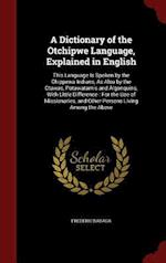A Dictionary of the Otchipwe Language, Explained in English: This Language Is Spoken by the Chippewa Indians, As Also by the Otawas, Potawatamis and A
