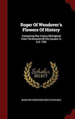 Roger Of Wendover's Flowers Of History: Comprising The History Of England From The Descent Of The Saxons To A.d. 1235