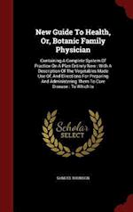New Guide To Health, Or, Botanic Family Physician: Containing A Complete System Of Practice On A Plan Entirely New : With A Description Of The Vegetab