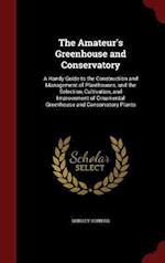 The Amateur's Greenhouse and Conservatory: A Handy Guide to the Construction and Management of Planthouses, and the Selection, Cultivation, and Improv