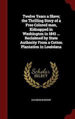 Twelve Years a Slave; the Thrilling Story of a Free Colored man, Kidnapped in Washington in 1841 ... Reclaimed by State Authority From a Cotton Planta