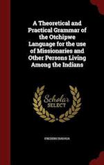 A Theoretical and Practical Grammar of the Otchipwe Language for the use of Missionaries and Other Persons Living Among the Indians