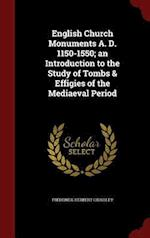 English Church Monuments A. D. 1150-1550; an Introduction to the Study of Tombs & Effigies of the Mediaeval Period