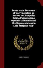Letter to the Reviewers of 'italy' Including an Answer to a Pamphlet Entitled 'observations Upon the Calumnies and Mis-Representations in Lady Morgan'