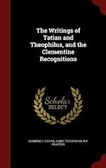 The Writings of Tatian and Theophilus, and the Clementine Recognitions af Clement I, Tatian, Saint Theophilus