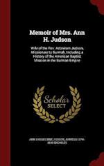 Memoir of Mrs. Ann H. Judson: Wife of the Rev. Adoniram Judson, Missionary to Burmah, Including a History of the American Baptist Mission in the Burma