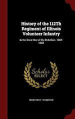 History of the 112Th Regiment of Illinois Volunteer Infantry: In the Great War of the Rebellion. 1862-1865