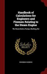 Handbook of Calculations for Engineers and Firemen Relating to the Steam Engine: The Steam Boiler, Pumps, Shafting, Etc