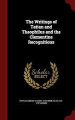 The Writings of Tatian and Theophilus and the Clementine Recognitions af Saint Theophilus, Ca 120-173 Tatian, Pope Clement I