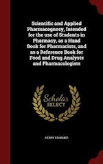 Scientific and Applied Pharmacognosy, Intended for the use of Students in Pharmacy, as a Hand Book for Pharmacists, and as a Reference Book for Food a