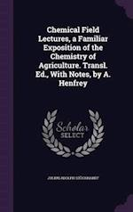 Chemical Field Lectures, a Familiar Exposition of the Chemistry of Agriculture. Transl. Ed., With Notes, by A. Henfrey af Julius Adolph Stöckhardt