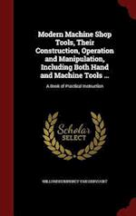 Modern Machine Shop Tools, Their Construction, Operation and Manipulation, Including Both Hand and Machine Tools ...: A Book of Practical Instruction af William Humphrey Van Dervoort