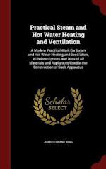 Practical Steam and Hot Water Heating and Ventilation: A Modern Practical Work On Steam and Hot Water Heating and Ventilation, With Descriptions and D af Alfred Grant King