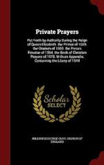 Private Prayers: Put Forth by Authority During the Reign of Queen Elizabeth. the Primer of 1559. the Orarium of 1560. the Preces Privatae of 1564. the af William Keatinge Clay