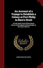 An Account of a Voyage to Establish a Colony at Port Philip in Bass's Strait: On the South Coast of New South Wales in His Majesty's Ship Calcutta, in